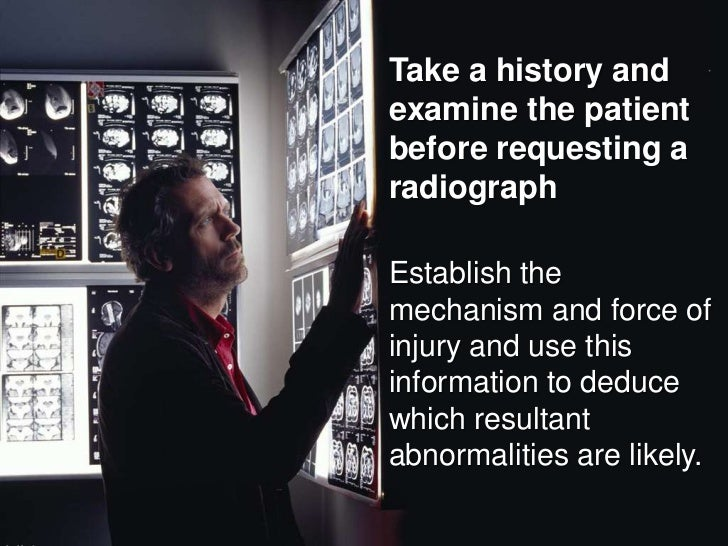 Take a history and examine the patient before requesting a radiograph<br />Establish the mechanism and force of injury and...