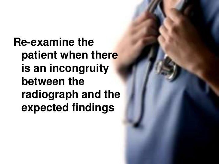 Re-examine the patient when there is an incongruity between the radiograph and the expected findings<br />