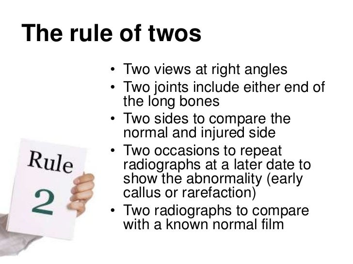 The rule of twos<br />Two views at right angles<br />Two joints include either end of the long bones<br />Two sides to com...