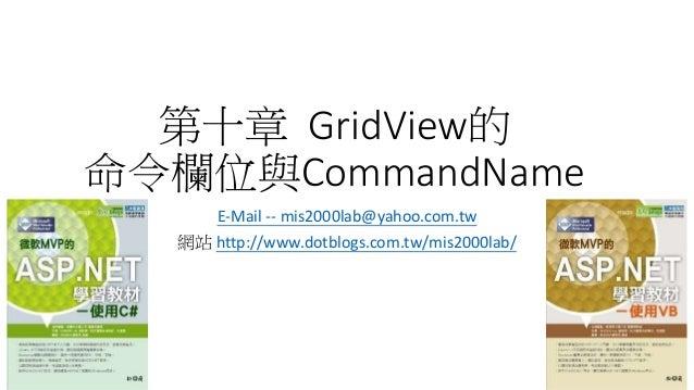 第十章 GridView的 命令欄位與CommandName E-Mail -- mis2000lab@yahoo.com.tw 網站 http://www.dotblogs.com.tw/mis2000lab/