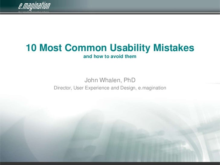 10 Most Common Usability Mistakes and how to avoid them<br />John Whalen, PhD<br />Director, User Experience and Design, e...