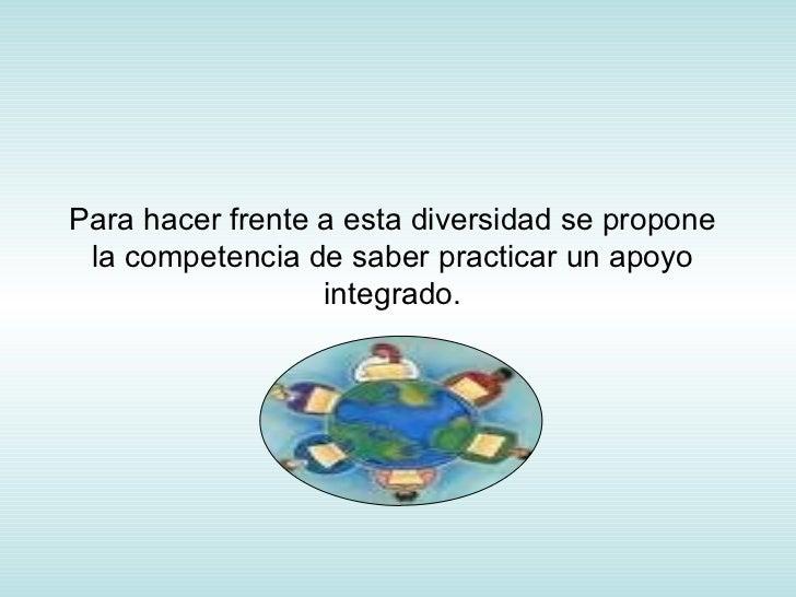 Para hacer frente a esta diversidad se propone la competencia de saber practicar un apoyo integrado.