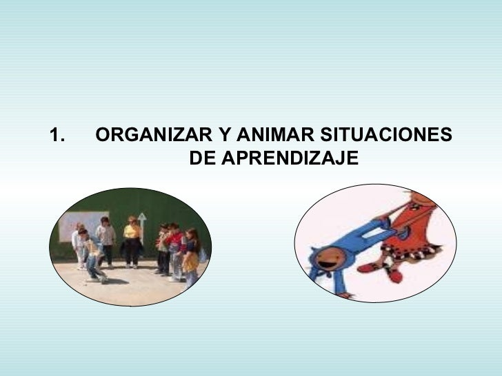 <ul><li>ORGANIZAR Y ANIMAR SITUACIONES DE APRENDIZAJE </li></ul>