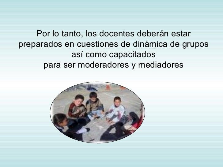 Por lo tanto, los docentes deberán estar preparados en cuestiones de dinámica de grupos así como capacitados para ser mode...