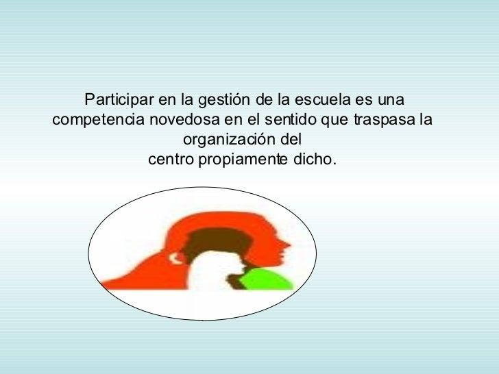 Participar en la gestión de la escuela es una competencia novedosa en el sentido que traspasa la organización del centro p...