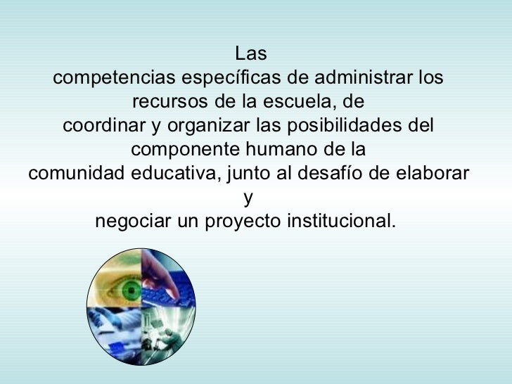 Las competencias específicas de administrar los recursos de la escuela, de coordinar y organizar las posibilidades del com...