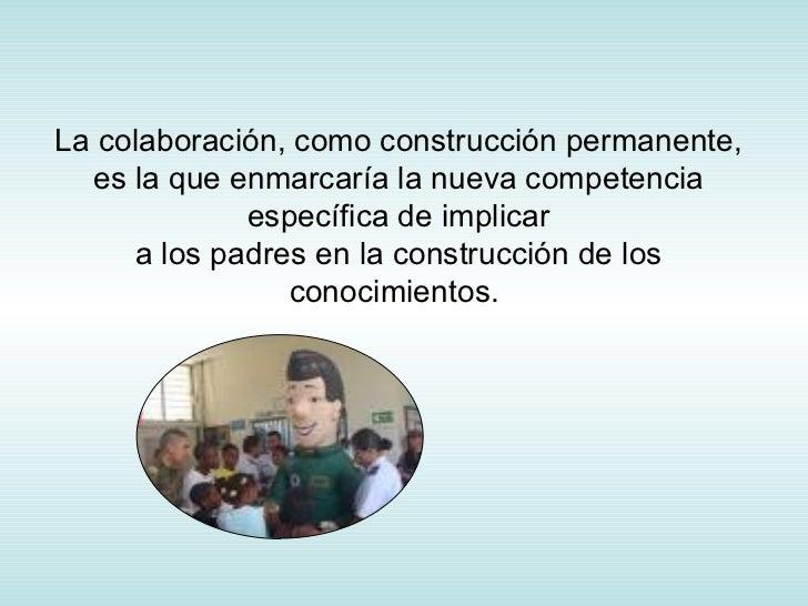 La colaboración, como construcción permanente, es la que enmarcaría la nueva competencia específica de implicar a los padr...