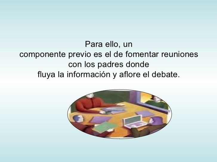 Para ello, un componente previo es el de fomentar reuniones con los padres donde fluya la información y aflore el debate.
