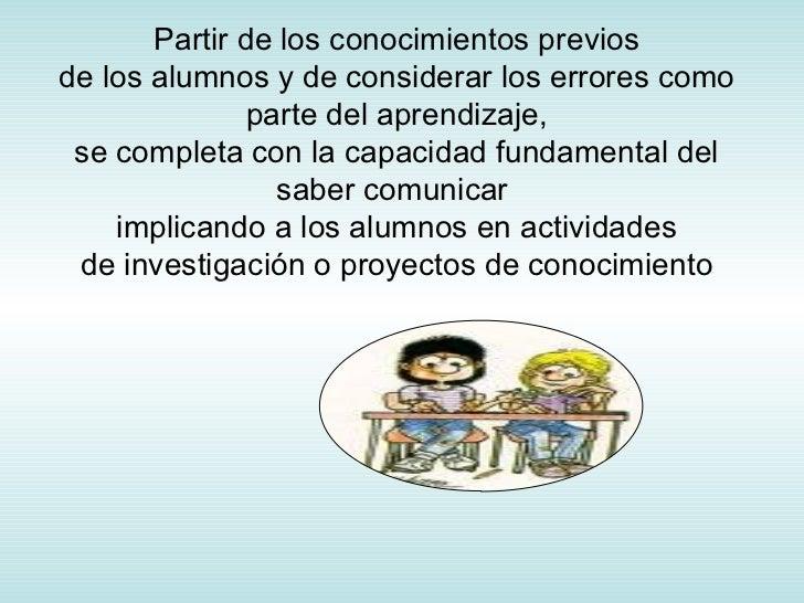 Partir de los conocimientos previos de los alumnos y de considerar los errores como parte del aprendizaje, se completa con...