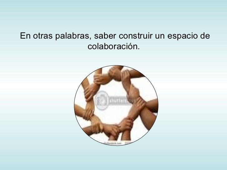 En otras palabras, saber construir un espacio de colaboración.