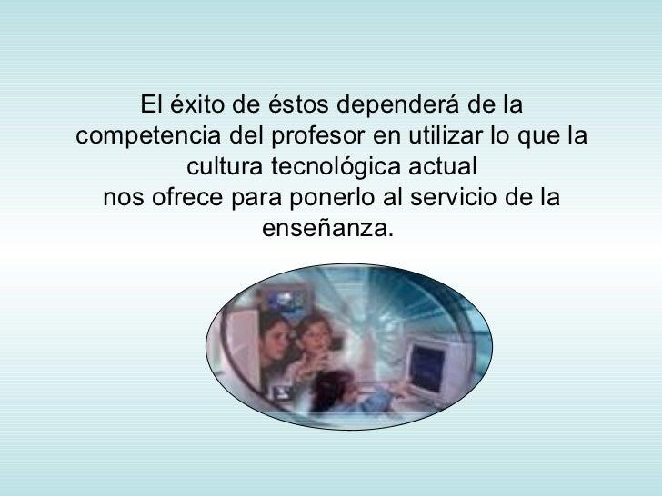 El éxito de éstos dependerá de la competencia del profesor en utilizar lo que la cultura tecnológica actual nos ofrece par...