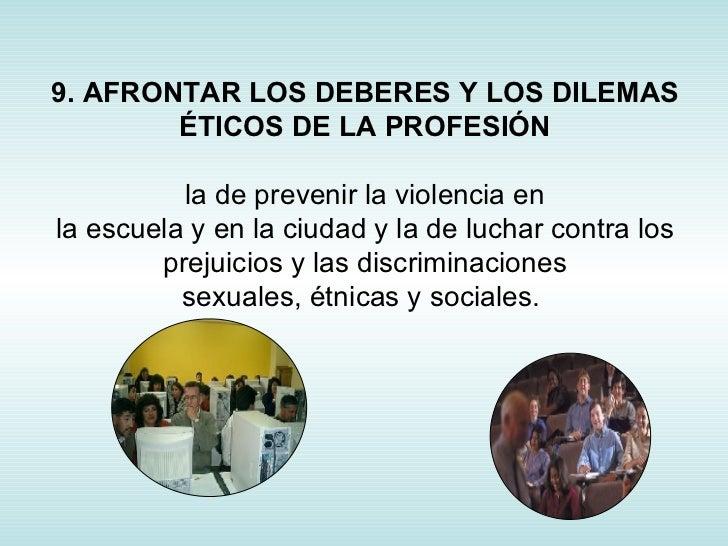 9. AFRONTAR LOS DEBERES Y LOS DILEMAS ÉTICOS DE LA PROFESIÓN la de prevenir la violencia en la escuela y en la ciudad y la...