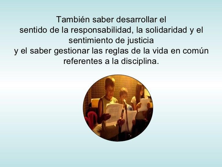 También saber desarrollar el sentido de la responsabilidad, la solidaridad y el sentimiento de justicia y el saber gestion...