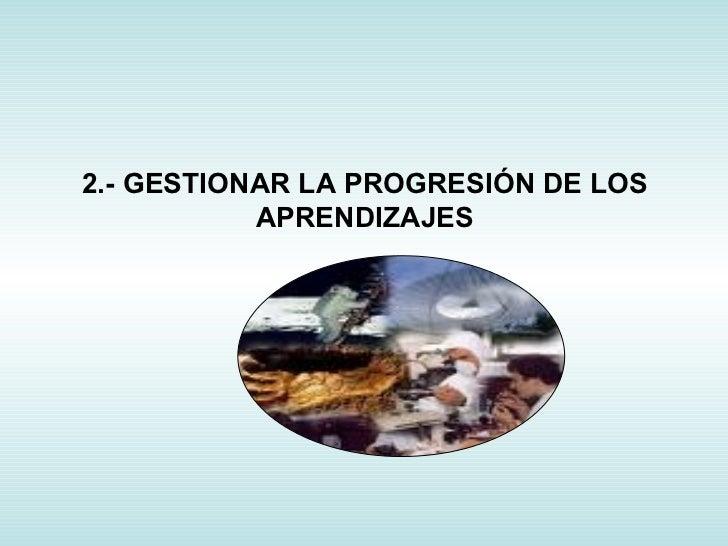 2.- GESTIONAR LA PROGRESIÓN DE LOS APRENDIZAJES
