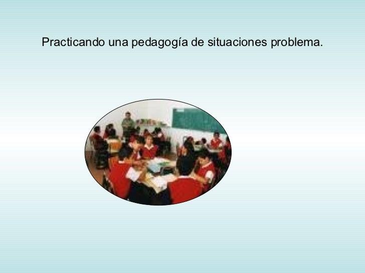 Practicando una pedagogía de situaciones problema.