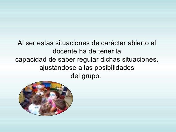 Al ser estas situaciones de carácter abierto el docente ha de tener la capacidad de saber regular dichas situaciones, ajus...