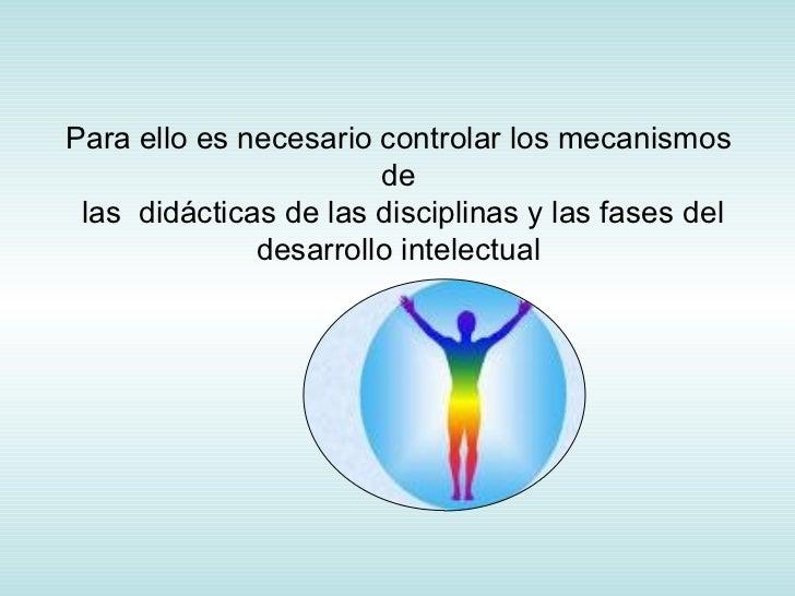 Para ello es necesario controlar los mecanismos de  las  didácticas de las disciplinas y las fases del desarrollo intelect...