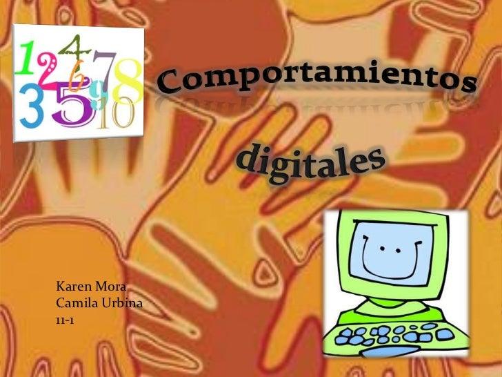Comportamientos <br />digitales<br />Karen Mora<br />Camila Urbina<br />11-1<br />