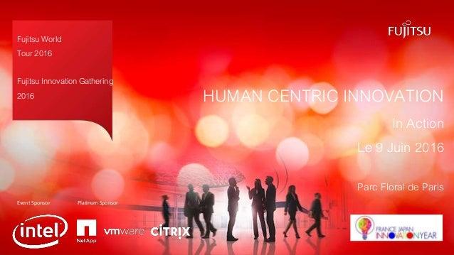 Fujitsu World Tour 2016 Fujitsu Innovation Gathering 2016 HUMAN CENTRIC INNOVATION In Action Le 9 Juin 2016 Parc Floral de...