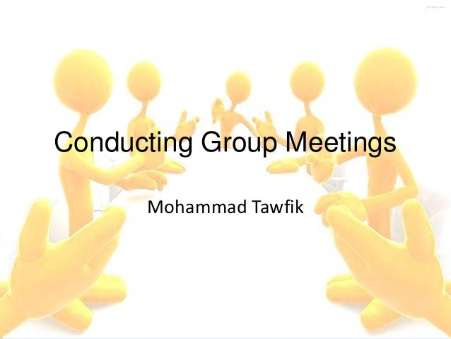 Conducting Group Meetings Mohammad Tawfik  Conducting Group Meetings Mohammad Tawfik  #WikiCourses http://WikiCourses.Wiki...