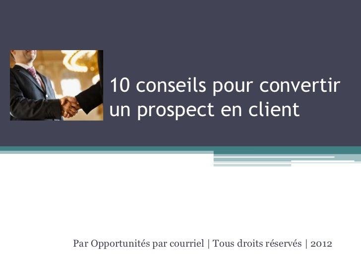 10 conseils pour convertir        un prospect en clientPar Opportunités par courriel | Tous droits réservés | 2012