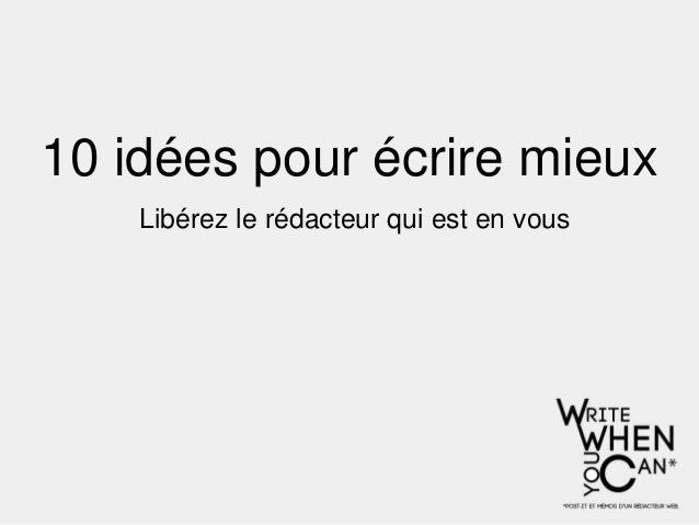 10 idées pour écrire mieux    Libérez le rédacteur qui est en vous
