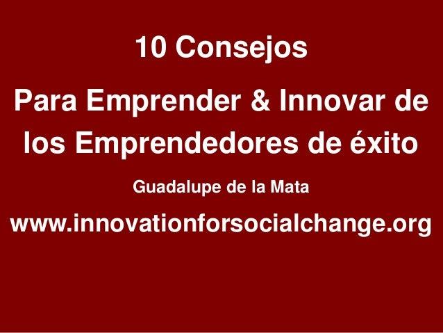 10 Consejos  Para Emprender & Innovar de  los Emprendedores de éxito  Guadalupe de la Mata  www.innovationforsocialchange....