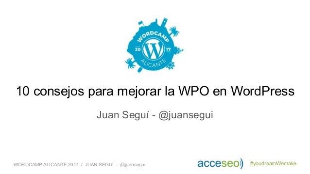 #youdreamWemakeWORDCAMP ALICANTE 2017 / JUAN SEGUÍ - @juansegui Juan Seguí - @juansegui 10 consejos para mejorar la WPO en...