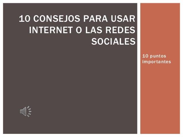 10 puntos importantes 10 CONSEJOS PARA USAR INTERNET O LAS REDES SOCIALES