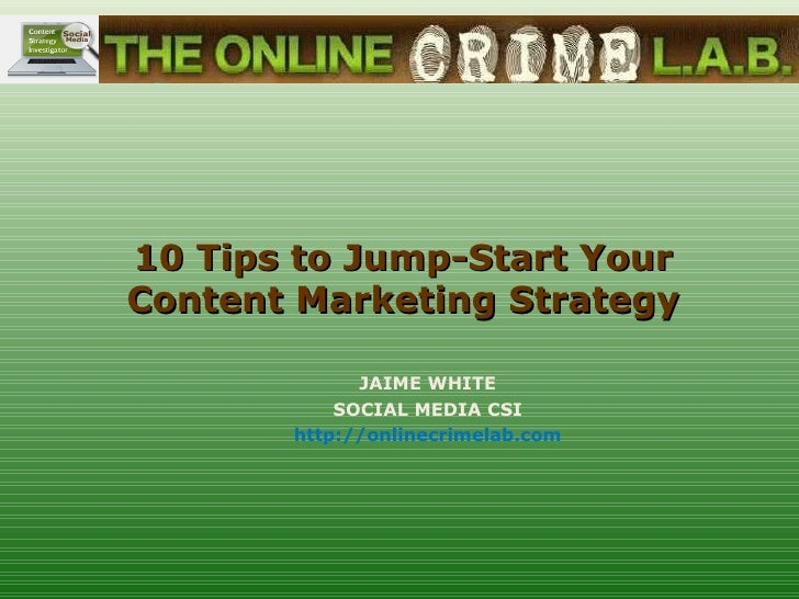 10 Tips to Jump-Start YourContent Marketing Strategy             JAIME WHITE           SOCIAL MEDIA CSI       http://onlin...