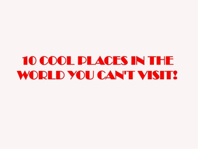 10 COOL PLACES IN THE WORLD YOU CAN'T VISIT!