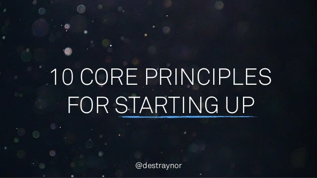 10 CORE PRINCIPLES FOR STARTING UP @destraynor