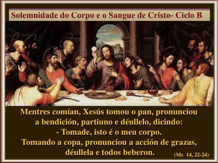 Mentres comían, Xesús tomou o pan, pronunciou   a bendición, partiuno e déullelo, dicindo:         - Tomade, isto é o meu ...