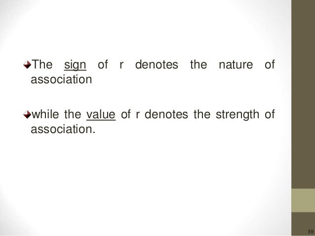 10 The sign of r denotes the nature of association while the value of r denotes the strength of association.