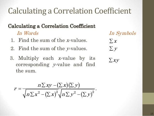 15 Calculating a Correlation Coefficient       2 22 2 . n xy x y r n x x n y y            1. Find the s...
