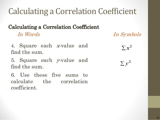 16 Calculating a Correlation Coefficient Calculating a Correlation Coefficient In Words In Symbols 2 x 2 y 4. Square eac...