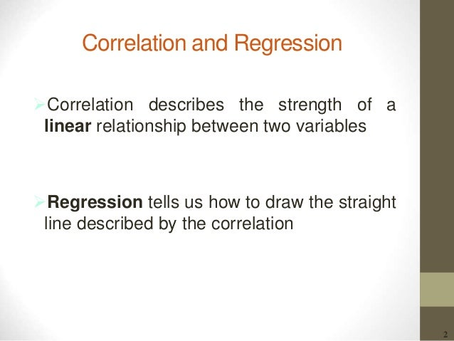 2 Correlation and Regression Correlation describes the strength of a linear relationship between two variables Regressio...