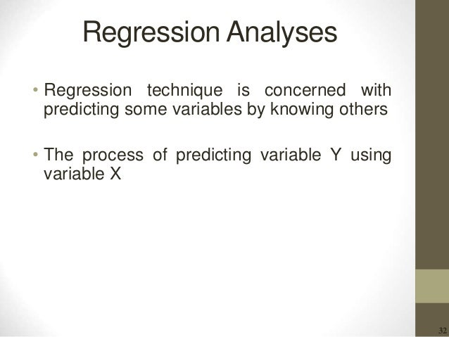 32 Regression Analyses • Regression technique is concerned with predicting some variables by knowing others • The process ...
