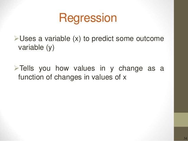 34 Regression Uses a variable (x) to predict some outcome variable (y) Tells you how values in y change as a function of...
