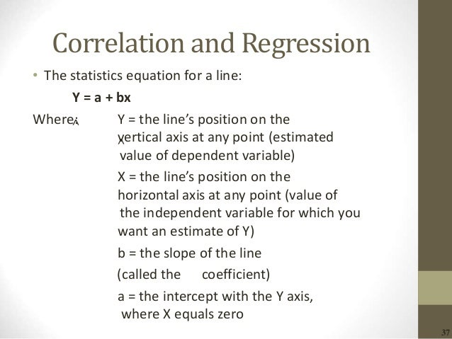 37 Correlation and Regression • The statistics equation for a line: Y = a + bx Where: Y = the line's position on the verti...