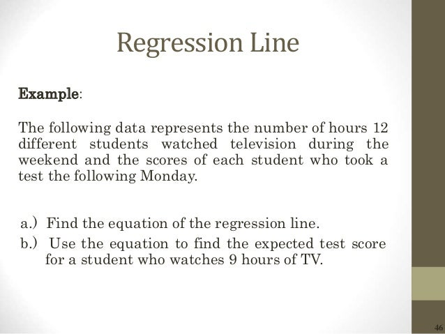 46 Regression Line Example: The following data represents the number of hours 12 different students watched television dur...