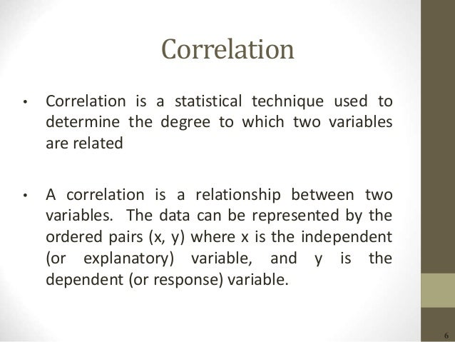 6 Correlation • Correlation is a statistical technique used to determine the degree to which two variables are related • A...