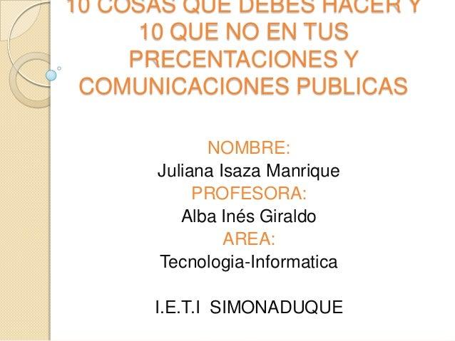 10 COSAS QUE DEBES HACER Y 10 QUE NO EN TUS PRECENTACIONES Y COMUNICACIONES PUBLICAS NOMBRE: Juliana Isaza Manrique PROFES...