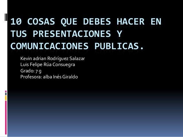 10 COSAS QUE DEBES HACER EN TUS PRESENTACIONES Y COMUNICACIONES PUBLICAS. Kevin adrian Rodríguez Salazar Luis Felipe Rúa C...
