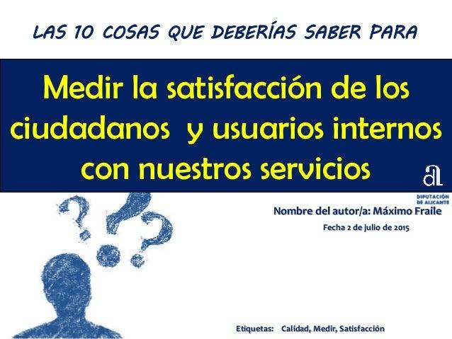Medir la satisfacción de los ciudadanos y usuarios internos con nuestros servicios Nombre del autor/a: Máximo Fraile Fecha...