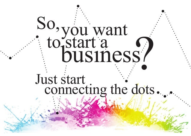 So, you want to start a    busınessJust start                 ?  connecting the dots