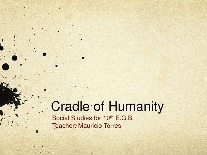 Cradle of HumanitySocial Studies for 10th E.G.B.Teacher: Mauricio Torres