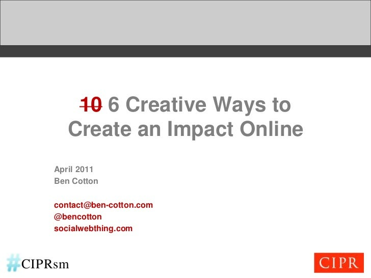 106 Creative Ways toCreate an Impact Online<br />April 2011<br />Ben Cotton<br />contact@ben-cotton.com<br />@bencotton<br...