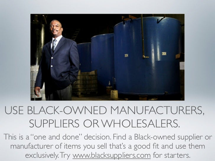 "USE BLACK-OWNED MANUFACTURERS,    SUPPLIERS OR WHOLESALERS.This is a ""one and done"" decision. Find a Black-owned supplier ..."