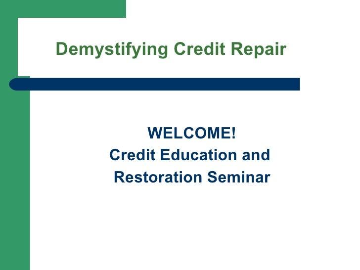 <ul><li>WELCOME! </li></ul><ul><li>Credit Education and  </li></ul><ul><li>Restoration Seminar </li></ul>Demystifying Cred...